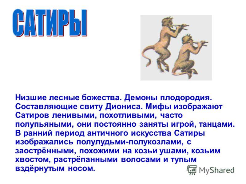 Низшие лесные божества. Демоны плодородия. Составляющие свиту Диониса. Мифы изображают Сатиров ленивыми, похотливыми, часто полупьяными, они постоянно заняты игрой, танцами. В ранний период античного искусства Сатиры изображались полулудьми-полукозла