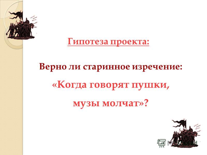 Гипотеза проекта: Верно ли старинное изречение: «Когда говорят пушки, музы молчат»?