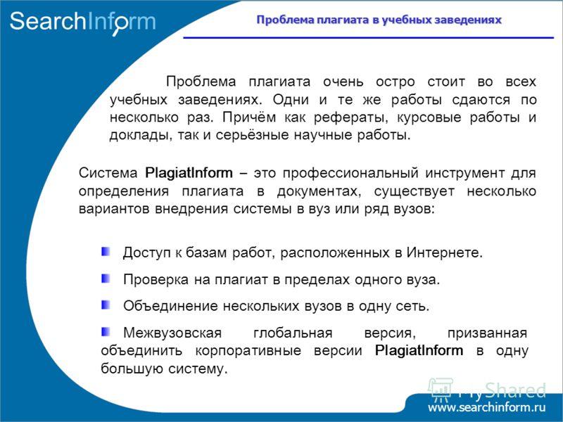 Проблема плагиата в учебных заведениях www.searchinform.ru Доступ к базам работ, расположенных в Интернете. Проверка на плагиат в пределах одного вуза. Объединение нескольких вузов в одну сеть. Межвузовская глобальная версия, призванная объединить ко