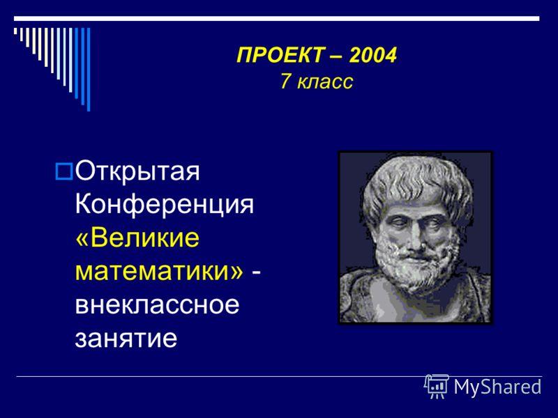 ПРОЕКТ – 2004 7 класс Открытая Конференция «Великие математики» - внеклассное занятие