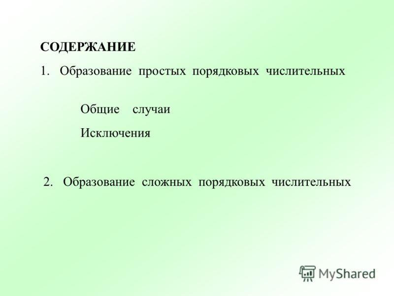 СОДЕРЖАНИЕ 1.Образование простых порядковых числительных Общие случаи Исключения 2. Образование сложных порядковых числительных