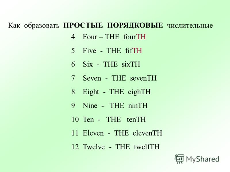 Как образовать ПРОСТЫЕ ПОРЯДКОВЫЕ числительные 4Four – THE fourTH 5Five - THE fifTH 6Six - THE sixTH 7Seven - THE sevenTH 8Eight - THE eighTH 9Nine - THE ninTH 10Ten - THE tenTH 11Eleven - THE elevenTH 12Twelve - THE twelfTH