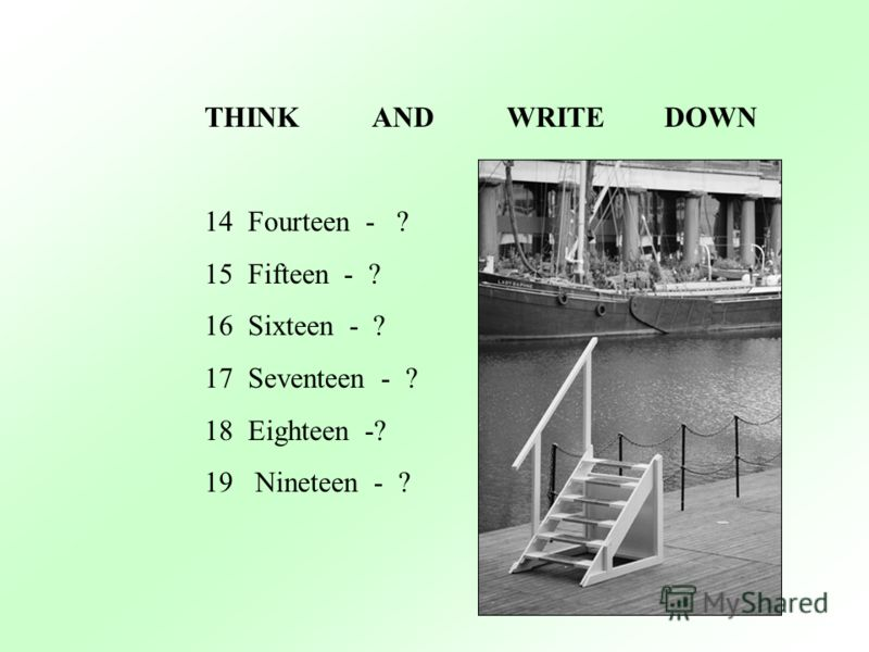 THINK AND WRITE DOWN 14Fourteen - ? 15Fifteen - ? 16Sixteen - ? 17Seventeen - ? 18Eighteen -? 19 Nineteen - ?