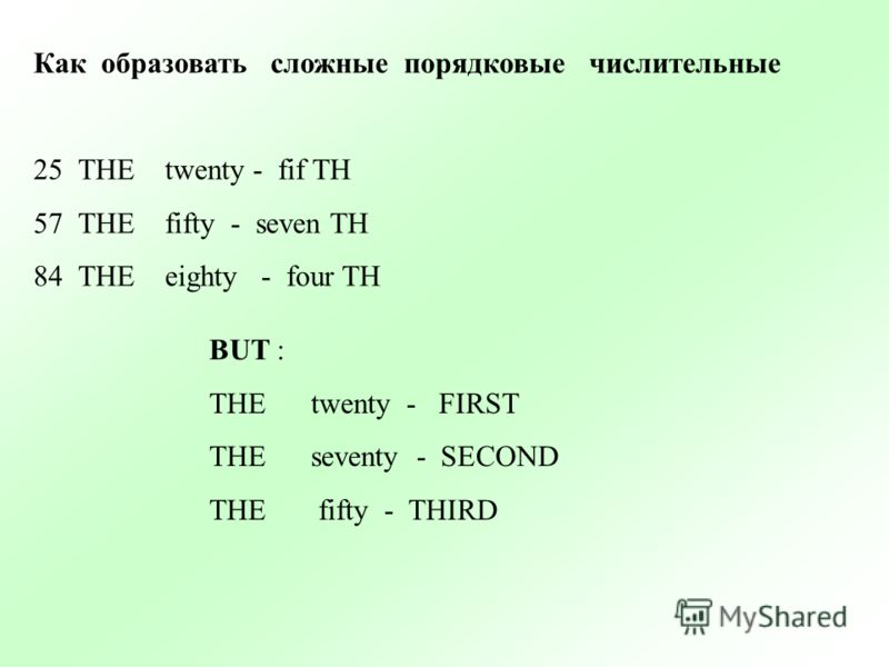 Как образовать сложные порядковые числительные 25THE twenty - fif TH 57THE fifty - seven TH 84THE eighty - four TH BUT : THE twenty - FIRST THE seventy - SECOND THE fifty - THIRD