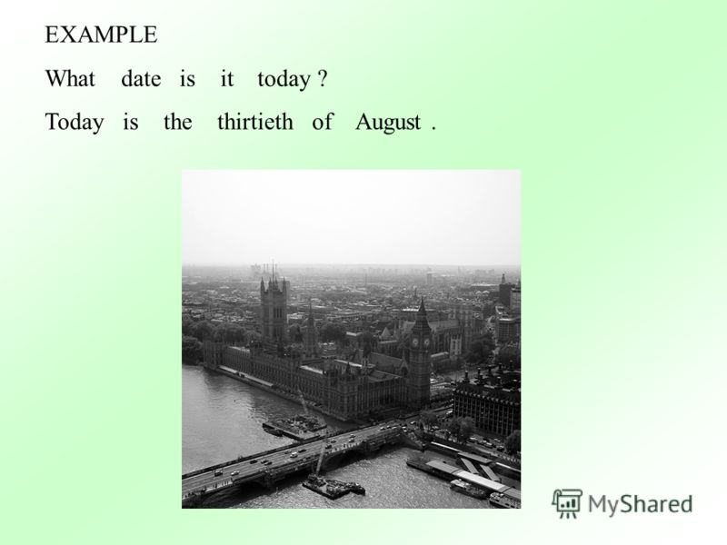 EXAMPLE What date is it today ? Today is the thirtieth of August.