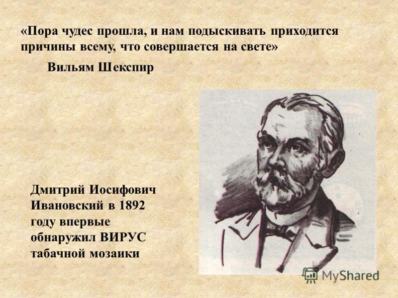 «Пора чудес прошла, и нам подыскивать приходится причины всему, что совершается на свете» Вильям Шекспир Дмитрий Иосифович Ивановский в 1892 году впервые обнаружил ВИРУС табачной мозаики