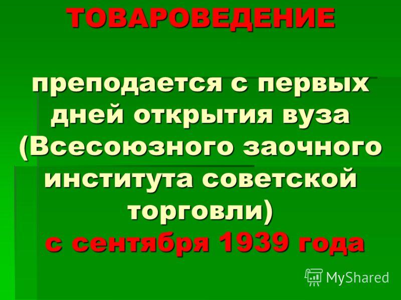 ТОВАРОВЕДЕНИЕ преподается с первых дней открытия вуза (Всесоюзного заочного института советской торговли) с сентября 1939 года