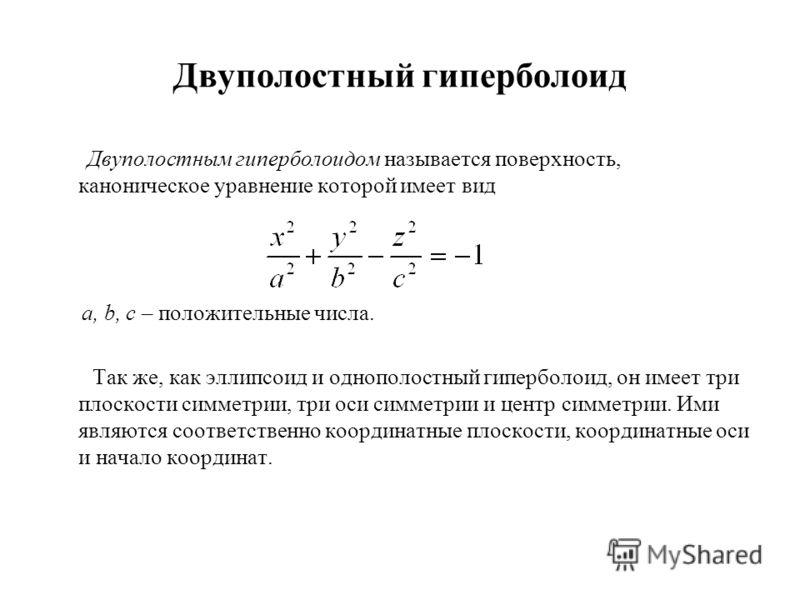 Двуполостный гиперболоид Двуполостным гиперболоидом называется поверхность, каноническое уравнение которой имеет вид a, b, c – положительные числа. Так же, как эллипсоид и однополостный гиперболоид, он имеет три плоскости симметрии, три оси симметрии