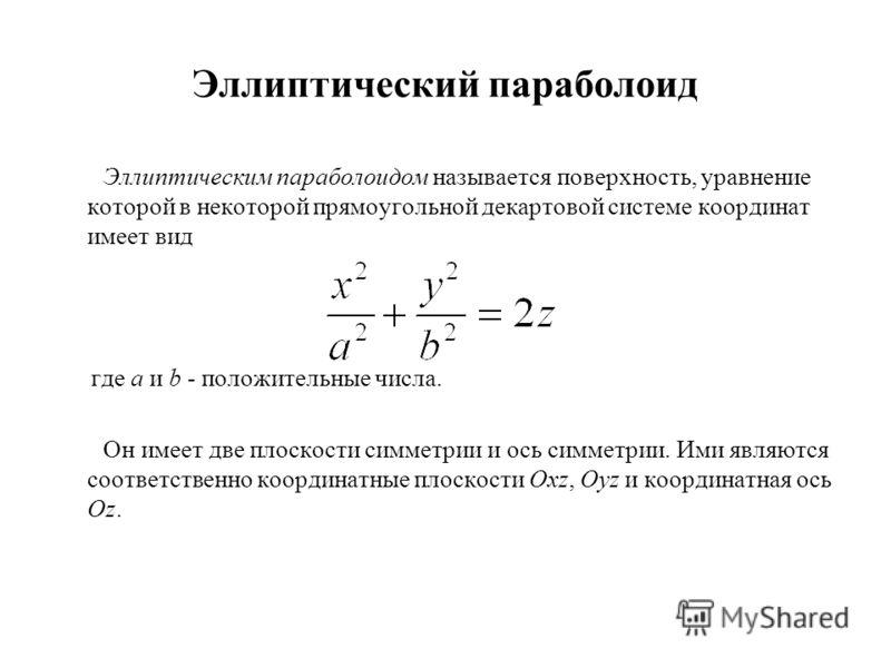Эллиптический параболоид Эллиптическим параболоидом называется поверхность, уравнение которой в некоторой прямоугольной декартовой системе координат имеет вид где a и b - положительные числа. Он имеет две плоскости симметрии и ось симметрии. Ими явля