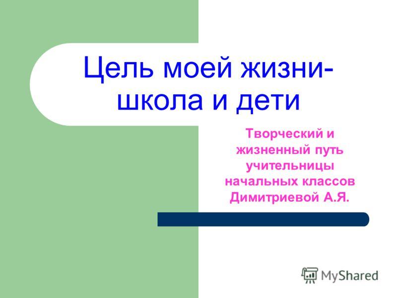 Цель моей жизни- школа и дети Творческий и жизненный путь учительницы начальных классов Димитриевой А.Я.