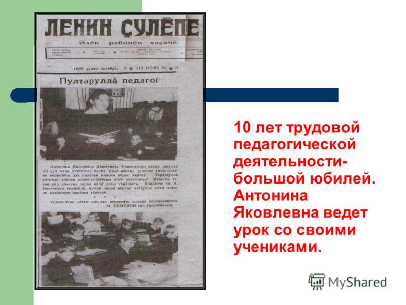10 лет трудовой педагогической деятельности- большой юбилей. Антонина Яковлевна ведет урок со своими учениками.