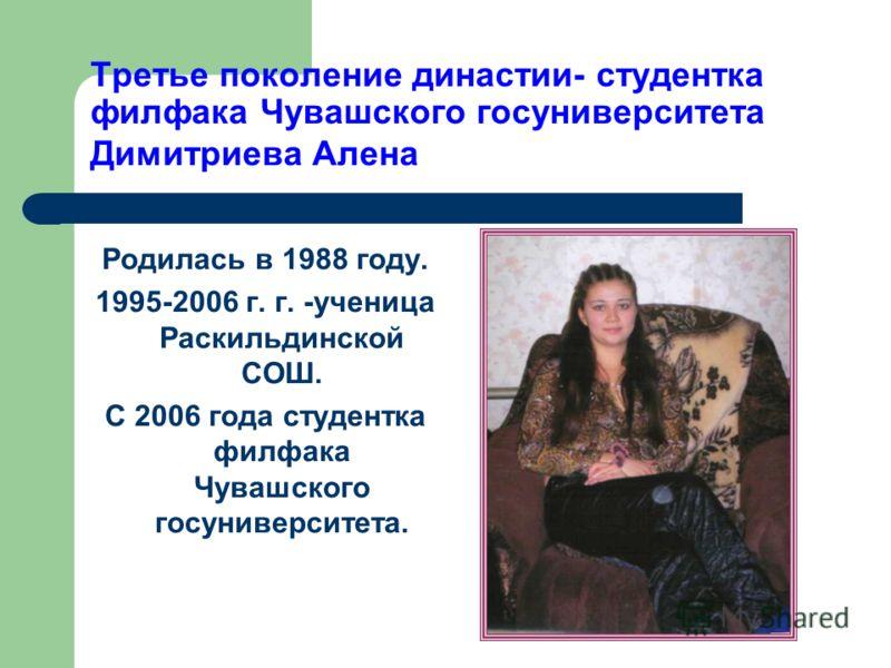 Третье поколение династии- студентка филфака Чувашского госуниверситета Димитриева Алена Родилась в 1988 году. 1995-2006 г. г. -ученица Раскильдинской СОШ. С 2006 года студентка филфака Чувашского госуниверситета.