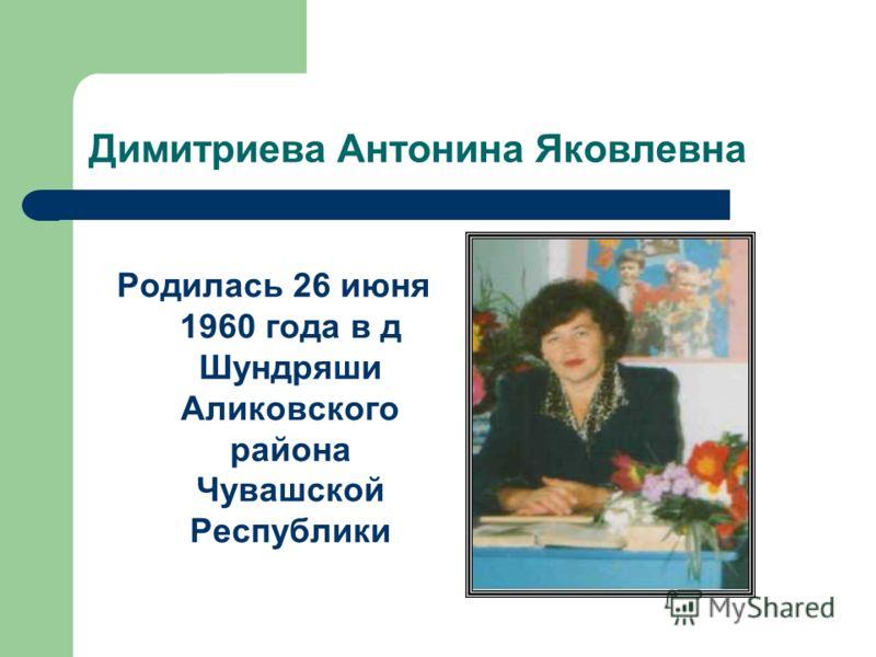 Димитриева Антонина Яковлевна Родилась 26 июня 1960 года в д Шундряши Аликовского района Чувашской Республики
