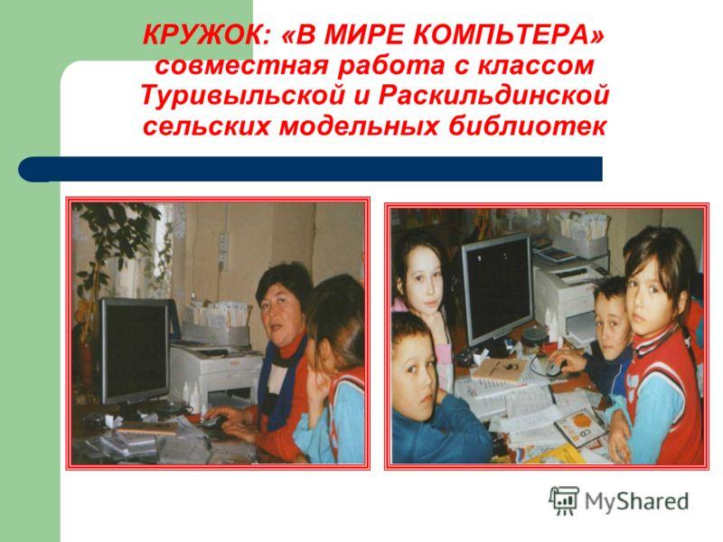 КРУЖОК: «В МИРЕ КОМПЬТЕРА» совместная работа с классом Туривыльской и Раскильдинской сельских модельных библиотек