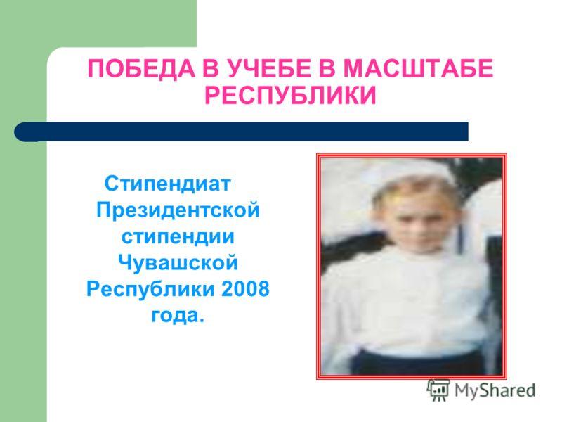 ПОБЕДА В УЧЕБЕ В МАСШТАБЕ РЕСПУБЛИКИ Стипендиат Президентской стипендии Чувашской Республики 2008 года.