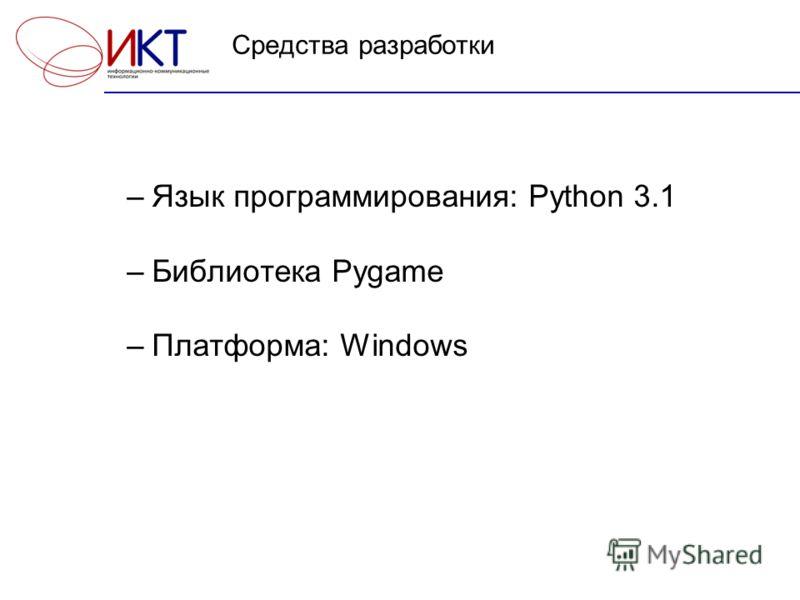 Средства разработки –Язык программирования: Python 3.1 –Библиотека Pygame –Платформа: Windows
