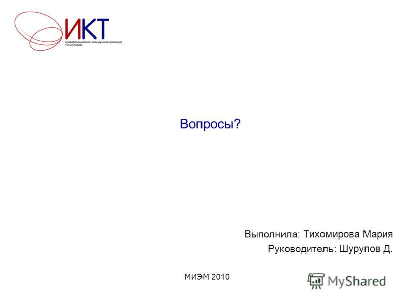 Вопросы? МИЭМ 2010 Выполнила: Тихомирова Мария Руководитель: Шурупов Д.