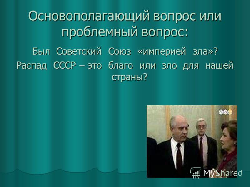 Основополагающий вопрос или проблемный вопрос: Был Советский Союз «империей зла»? Распад СССР – это благо или зло для нашей страны?