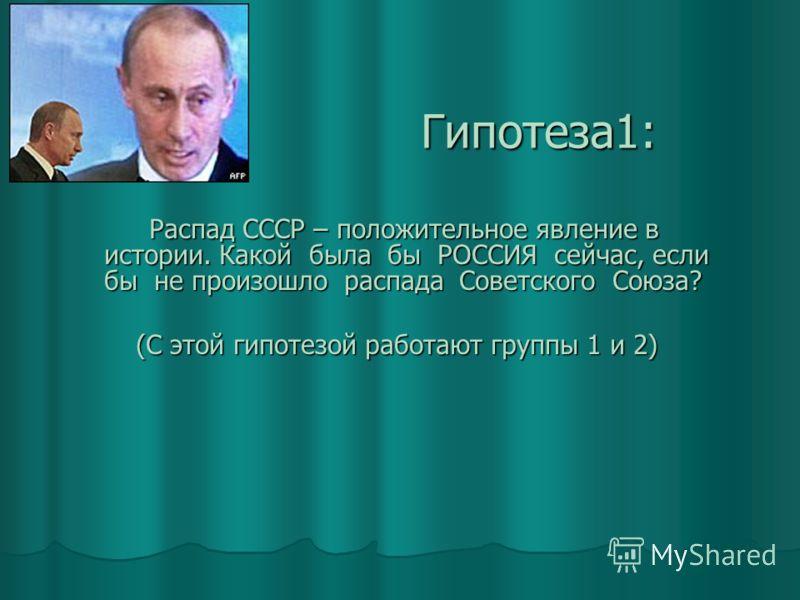 Гипотеза1: Распад СССР – положительное явление в истории. Какой была бы РОССИЯ сейчас, если бы не произошло распада Советского Союза? Распад СССР – положительное явление в истории. Какой была бы РОССИЯ сейчас, если бы не произошло распада Советского
