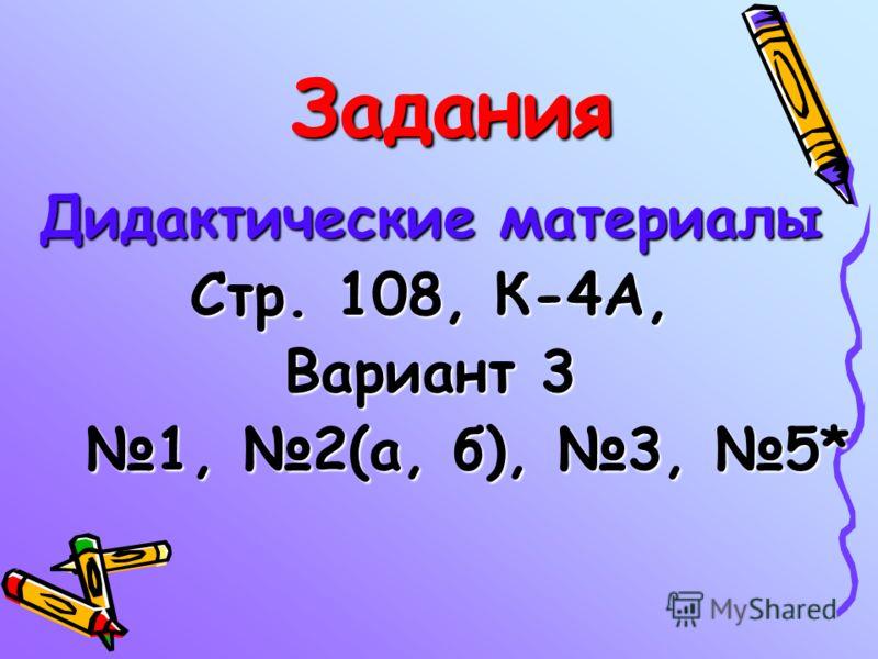 Задания Дидактические материалы Стр. 108, К-4А, Вариант 3 1, 2(а, б), 3, 5* 1, 2(а, б), 3, 5*