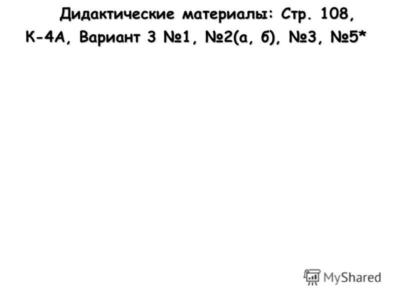 Дидактические материалы: Стр. 108, Дидактические материалы: Стр. 108, К-4А, Вариант 3 1, 2(а, б), 3, 5*