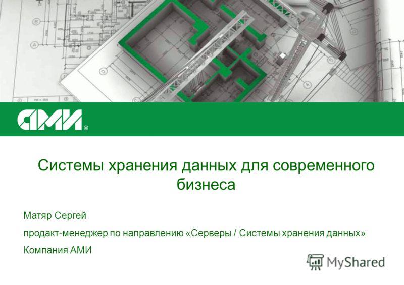 Системы хранения данных для современного бизнеса Матяр Сергей продакт-менеджер по направлению «Серверы / Системы хранения данных» Компания АМИ