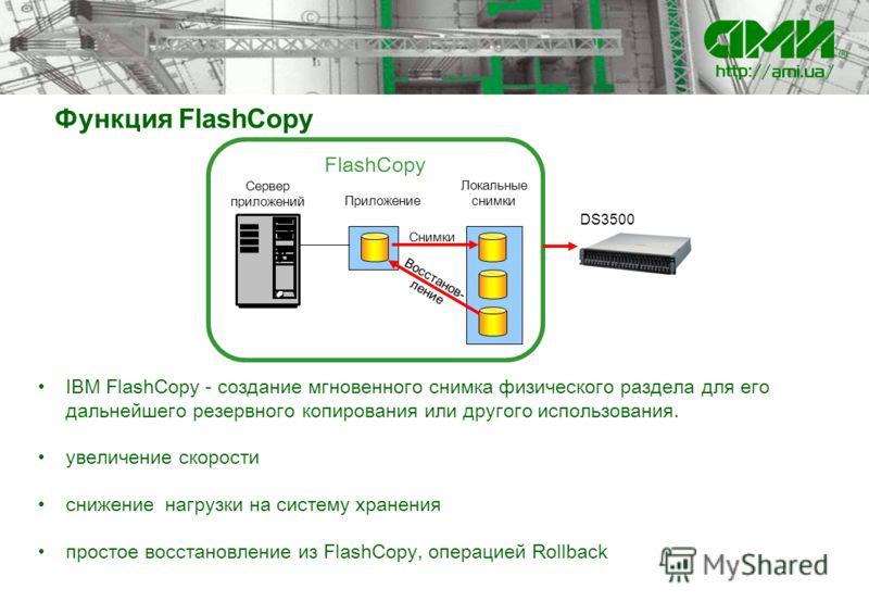 Функция FlashCopy IBM FlashCopy - создание мгновенного снимка физического раздела для его дальнейшего резервного копирования или другого использования. увеличение скорости снижение нагрузки на систему хранения простое восстановление из FlashCopy, опе
