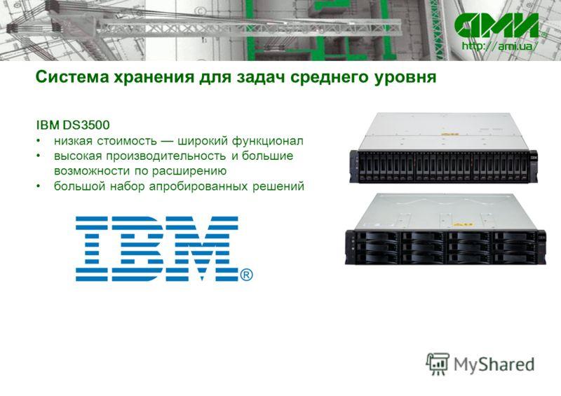 Система хранения для задач среднего уровня IBM DS3500 низкая стоимость широкий функционал высокая производительность и большие возможности по расширению большой набор апробированных решений