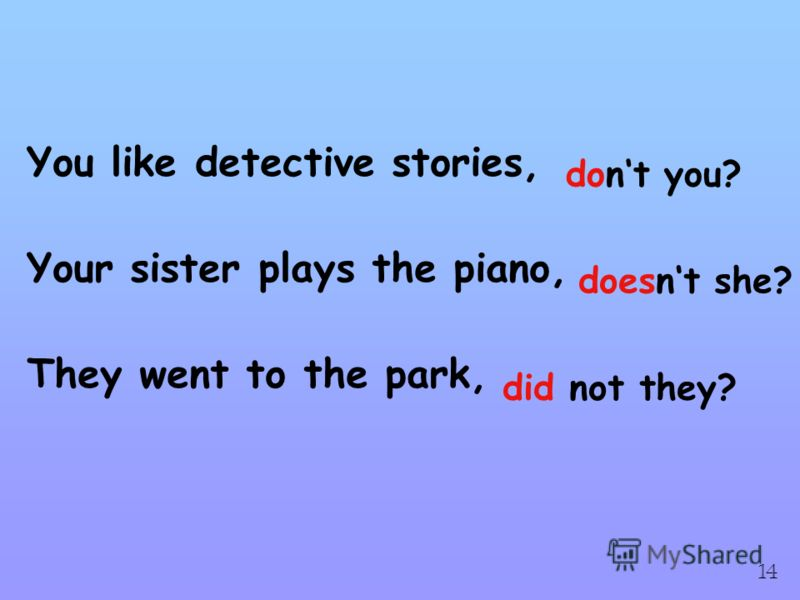You like detective stories, Your sister plays the piano, They went to the park, dont you? doesnt she? did not they? 14