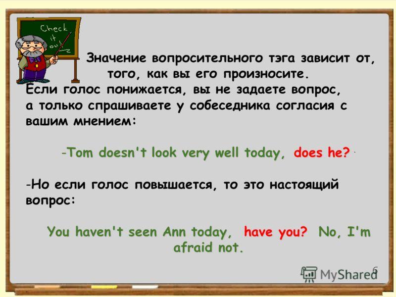 a - Open the door, will you? - Don't be late, will you? Заметьте, что говорят aren't I? (= am I not): - I'm late, aren't I? Значение вопросительного тэга зависит от, того, как вы его произносите. Если голос понижается, вы не задаете вопрос, а только