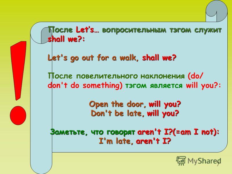 После Lets… вопросительным тэгом служит shall we?: Let's go out for a walk, shall we? После повелительного наклонения (do/ don't do something) тэгом является will you?: Open the door,will you? Open the door, will you? Don't be late,will you? Don't be