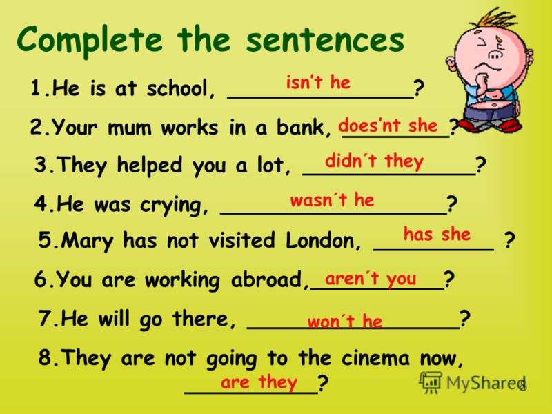 Complete the sentences 1.He is at school, ______________? 2.Your mum works in a bank, ________? 8.They are not going to the cinema now, __________? 3.They helped you a lot, _____________? 4.He was crying, _________________? 5.Mary has not visited Lon