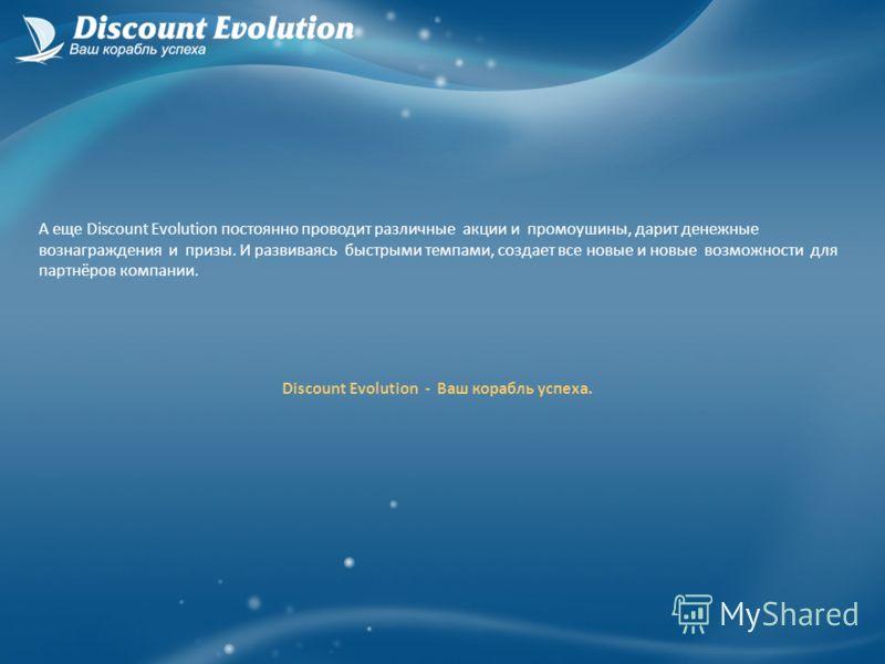 А еще Discount Evolution постоянно проводит различные акции и промоушины, дарит денежные вознаграждения и призы. И развиваясь быстрыми темпами, создает все новые и новые возможности для партнёров компании. Discount Evolution - Ваш корабль успеха.