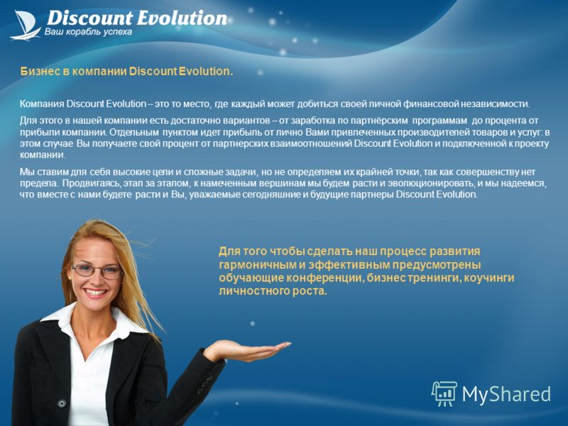 Компания Discount Evolution – это то место, где каждый может добиться своей личной финансовой независимости. Для этого в нашей компании есть достаточно вариантов – от заработка по партнёрским программам до процента от прибыли компании. Отдельным пунк