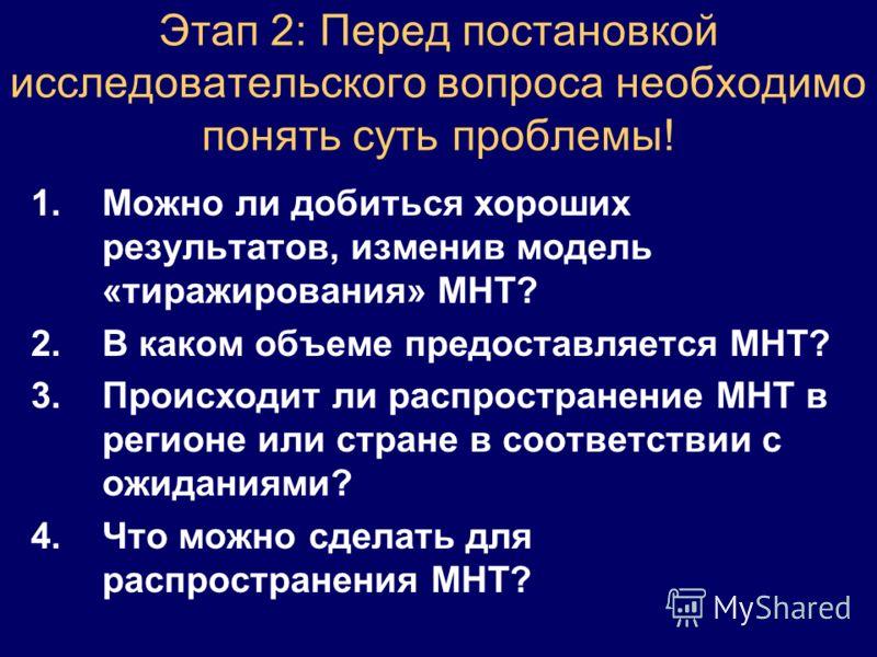 Этап 2: Перед постановкой исследовательского вопроса необходимо понять суть проблемы! 1.Можно ли добиться хороших результатов, изменив модель «тиражирования» MНT? 2.В каком объеме предоставляется МНТ? 3.Происходит ли распространение МНТ в регионе или