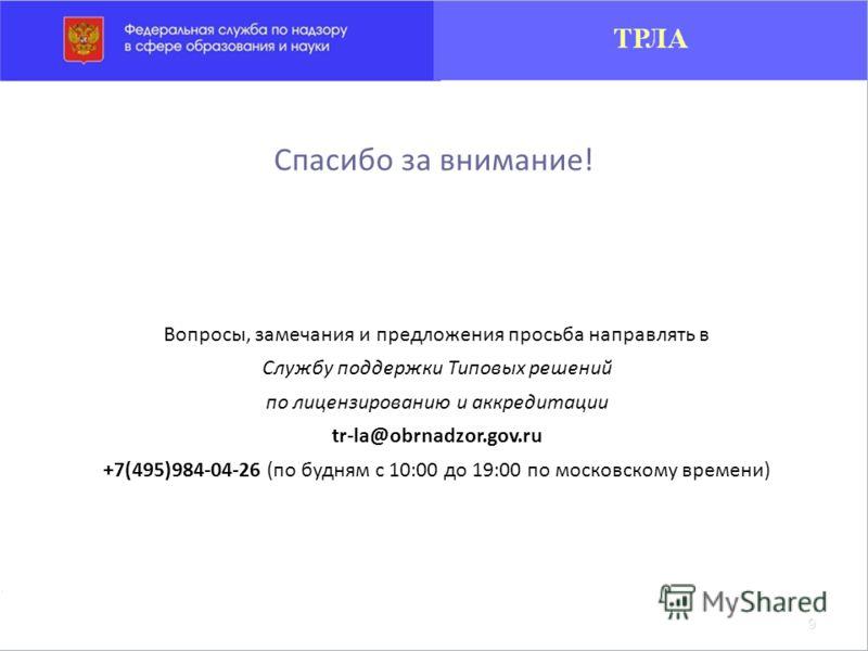 Вопросы, замечания и предложения просьба направлять в Службу поддержки Типовых решений по лицензированию и аккредитации tr-la@obrnadzor.gov.ru +7(495)984-04-26 (по будням с 10:00 до 19:00 по московскому времени) Спасибо за внимание!