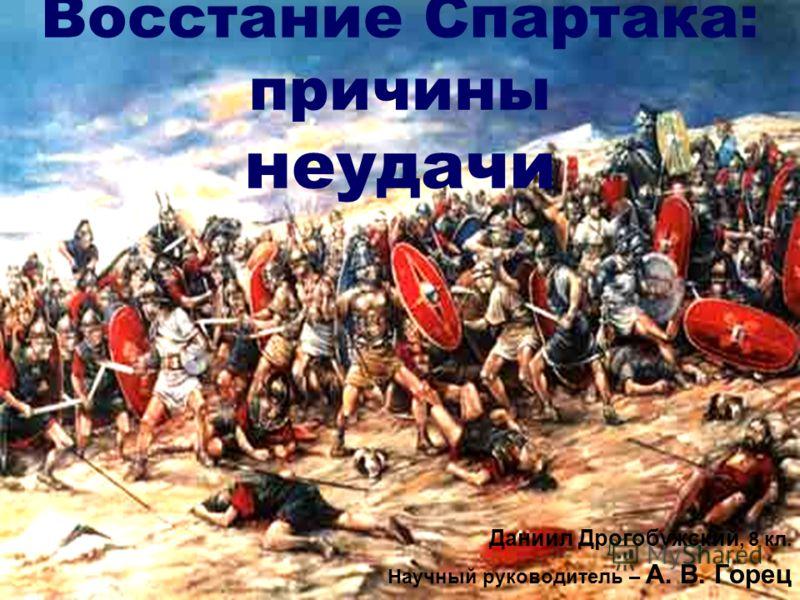 Восстание Спартака: причины неудачи Даниил Дрогобужский, 8 кл. Научный руководитель – А. В. Горец
