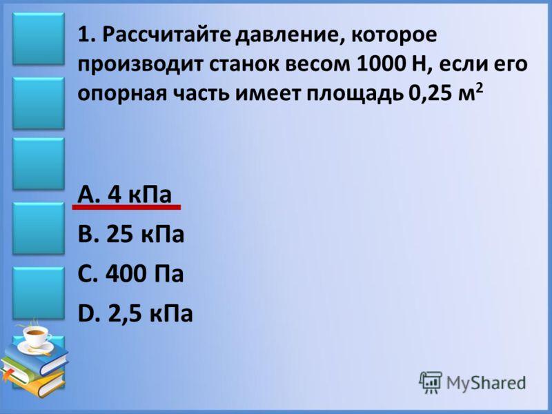 1. Рассчитайте давление, которое производит станок весом 1000 Н, если его опорная часть имеет площадь 0,25 м 2 А. 4 кПа В. 25 кПа С. 400 Па D. 2,5 кПа