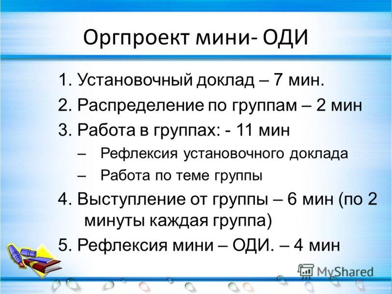 Оргпроект мини- ОДИ 1. Установочный доклад – 7 мин. 2. Распределение по группам – 2 мин 3. Работа в группах: - 11 мин –Рефлексия установочного доклада –Работа по теме группы 4. Выступление от группы – 6 мин (по 2 минуты каждая группа) 5. Рефлексия ми