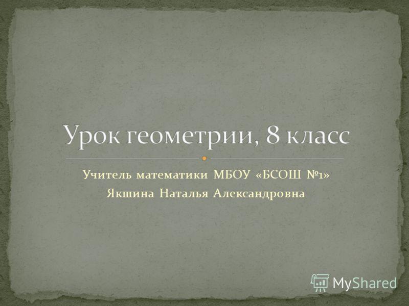 Учитель математики МБОУ «БСОШ 1» Якшина Наталья Александровна