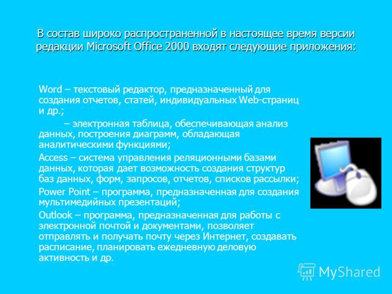 В состав широко распространенной в настоящее время версии редакции Microsoft Office 2000 входят следующие приложения: В состав широко распространенной в настоящее время версии редакции Microsoft Office 2000 входят следующие приложения: Word – текстов