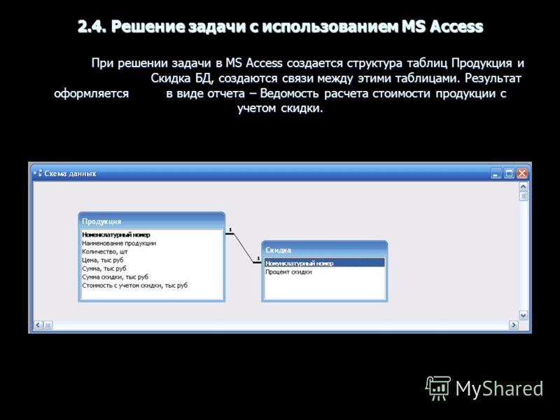 2.4. Решение задачи с использованием MS Access При решении задачи в MS Access создается структура таблиц Продукция и Скидка БД, создаются связи между этими таблицами. Результат оформляется в виде отчета – Ведомость расчета стоимости продукции с учето