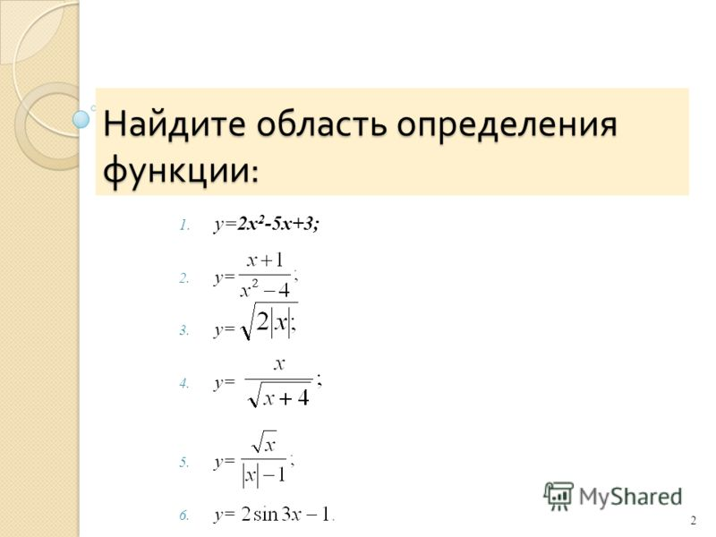 Найдите область определения функции : 1. y=2x 2 -5x+3; 2. y= 3. y= 4. y= 5. y= 6. у= 2