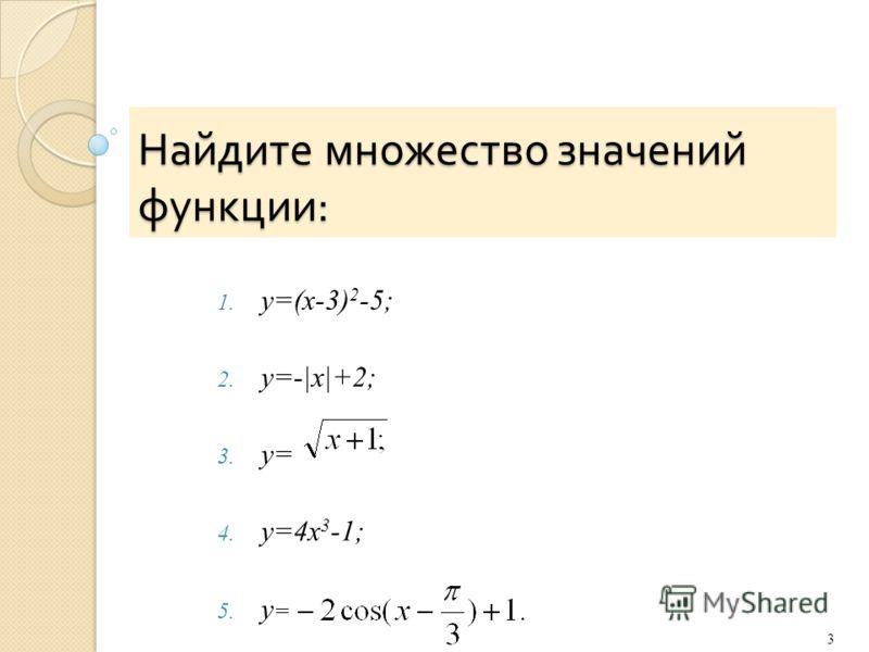 Найдите множество значений функции : 1. y=(x-3) 2 -5; 2. y=-|x|+2; 3. y= 4. y=4x 3 -1; 5. y = 3
