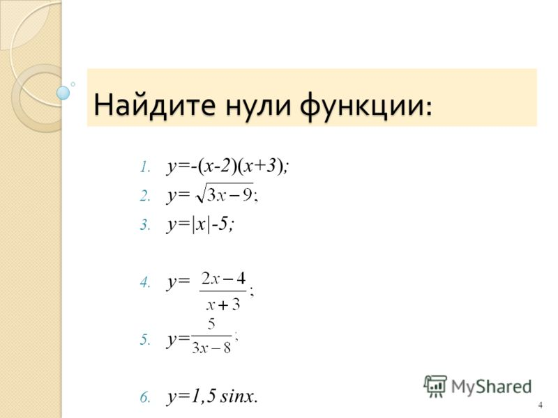 Найдите нули функции : 1. y=-(x-2)(x+3); 2. y= 3. y=|x|-5; 4. y= 5. y= 6. y=1,5 sinx. 4