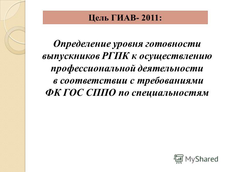 Цель ГИАВ- 2011: Определение уровня готовности выпускников РГПК к осуществлению профессиональной деятельности в соответствии с требованиями ФК ГОС СППО по специальностям