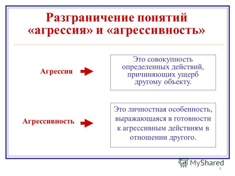 7 Агрессия Агрессивность Это совокупность определенных действий, причиняющих ущерб другому объекту. Это личностная особенность, выражающаяся в готовности к агрессивным действиям в отношении другого. Разграничение понятий «агрессия» и «агрессивность»