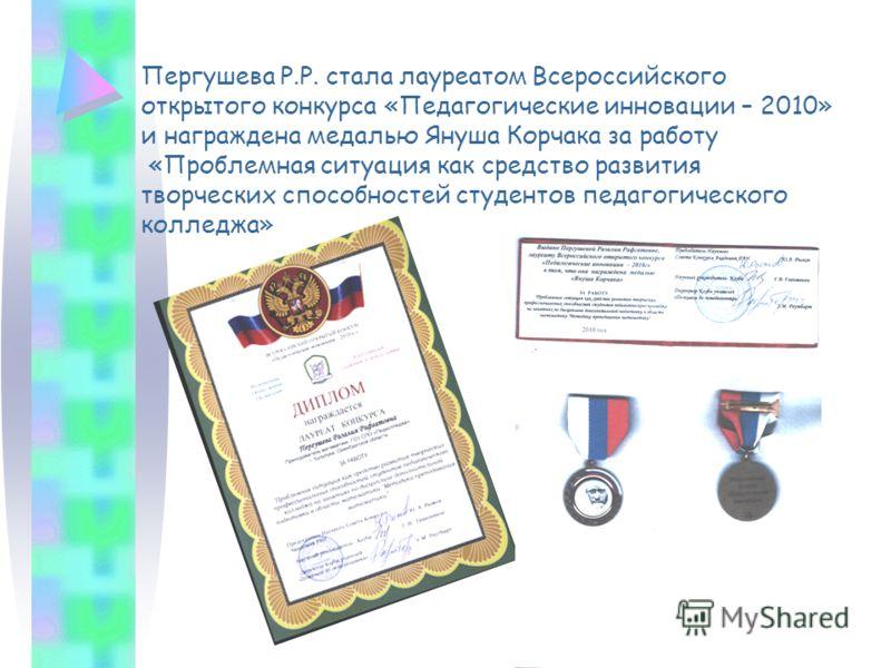 Пергушева Р.Р. стала лауреатом Всероссийского открытого конкурса «Педагогические инновации – 2010» и награждена медалью Януша Корчака за работу «Проблемная ситуация как средство развития творческих способностей студентов педагогического колледжа»