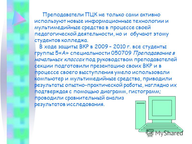 Преподаватели ПЦК не только сами активно используют новые информационные технологии и мультимедийные средства в процессе своей педагогической деятельности, но и обучают этому студентов колледжа. В ходе защиты ВКР в 2009 – 2010 г. все студенты группы