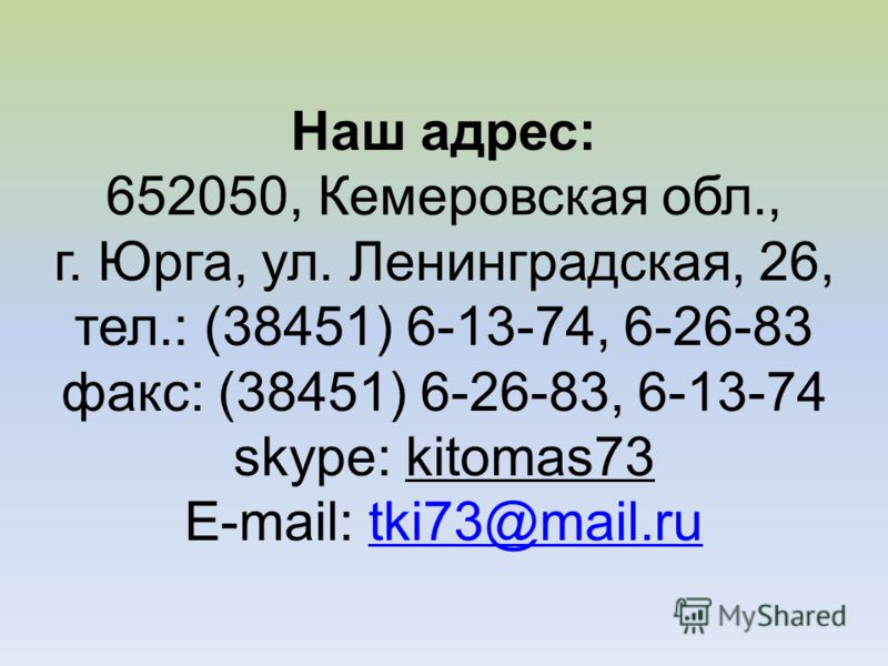 Наш адрес: 652050, Кемеровская обл., г. Юрга, ул. Ленинградская, 26, тел.: (38451) 6-13-74, 6-26-83 факс: (38451) 6-26-83, 6-13-74 skype: kitomas73 E-mail: tki73@mail.rutki73@mail.ru